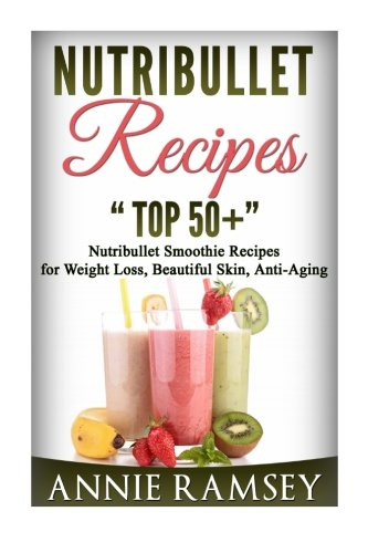 Nutribullet Recipes: Top 51 Nutribullet  Smoothie Recipes  for Weight Loss, Beautiful Skin, Anti-Aging.