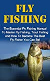 Fly Fishing: The Essential Fly Fishing Manual To Master Fly Fishing, Trout Fishing And How To Become The Best Fly Fisher You Can Be (Fly Fishing For Beginners, Trout Fishing)