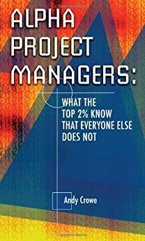 Alpha Project Managers: What the Top 2% Know That Everyone Else Does Not: What the Top 2 Per Cent Know That Everyone Else Does Not by [Crowe, Andy]