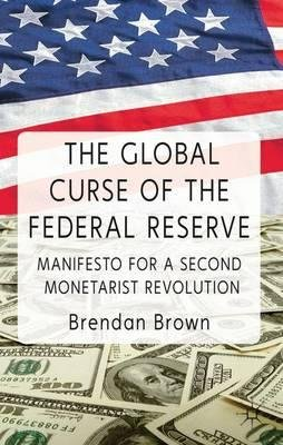 By Brown, Brendan ( Author ) [ The Global Curse of the Federal Reserve: Manifesto for a Second Monetarist Revolution By Jul-2011 Hardcover