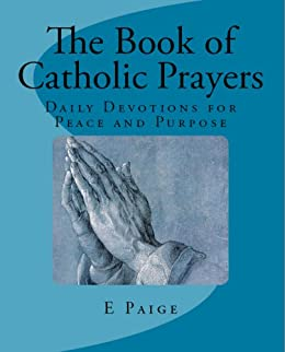 The Book of Catholic Prayers (Revised Edition 2016): Daily Devotions for Peace and Purpose by [Paige, E]