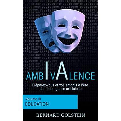 AMBIVALENCE (Volume 3 - Education): Préparez-vous et vos enfants à l'ère de l'intelligence artificielle