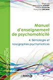 Manuel d'enseignement de psychomotricité : Tome 4 - Sémiologie et nosographies psychomotrices