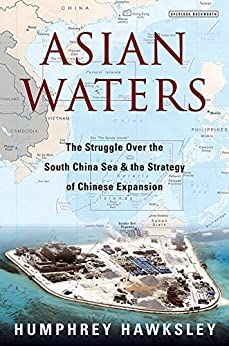 Asian Waters: The Struggle Over the South China Sea and the Strategy of Chinese Expansion by [Hawksley, Humphrey]