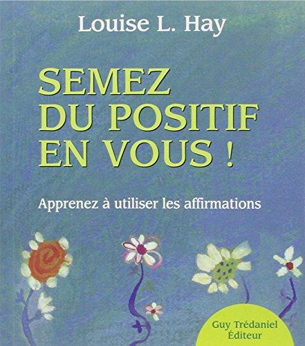Semez du positif en vous ! : Apprendre à utiliser les affirmations par Louise-L Hay