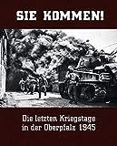 Sie kommen: Die letzten Kriegstage in der Oberpfalz 1945 - German Vogelsang