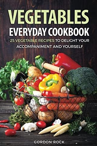 Vegetables Everyday Cookbook: 25 Vegetable Recipes to Delight Your Accompaniment and Yourself