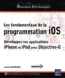 Les fondamentaux de la programmation iOS - Développez vos applications iPhone et iPad avec Objective-C...