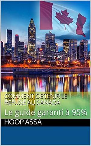Comment obtenir le refuge au Canada: Le guide garanti à 95% (French Edition)
