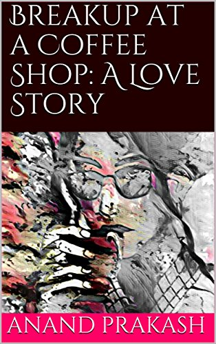 1bf74166ce4 Breakup at a Coffee Shop: A Love Story eBook: Anand Prakash: Amazon ...