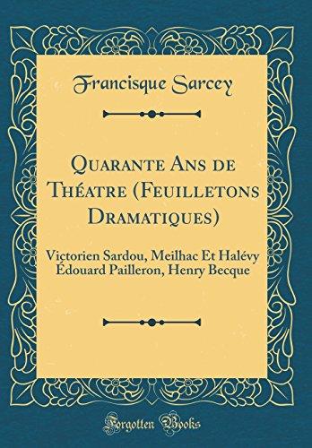 Quarante ANS de Theatre (Feuilletons Dramatiques): Victorien Sardou, Meilhac Et Halevy Edouard Pailleron, Henry Becque (Classic Reprint)