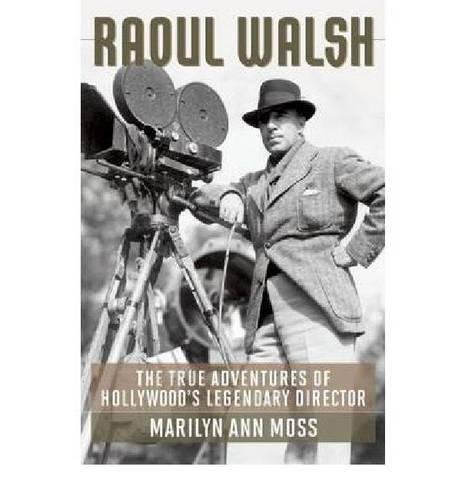 Raoul Walsh: The True Adventures of Hollywood's Legendary Director (Screen Classics)