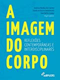 A imagem do corpo: reflexões contemporâneas e interdisciplinares (Portuguese Edition)