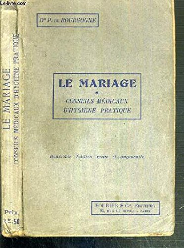 LE MARIAGE - CONSEIL MEDICAUX D'HYGIENE PRATIQUE - FAUT-IL SE MARIER ET A QUEL AGE? - MALADIE CONTRIDIQUANT LE MARIAGE - ANATOMIE ET PHYSIOLOGIE DES ORGANES GENITAUX - LA NUIT DE NOCES - LA VOYAGE DE NOCES - CHAMBRE A COUCHER... / 2ème EDITION
