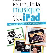 Faites de la musique avec votre iPad: Composez, jouez, enregistrez, mixez... !