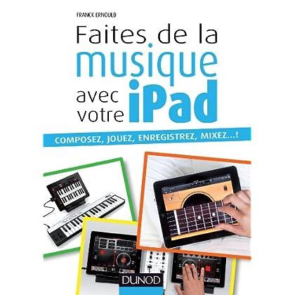 Faites de la musique avec votre iPad : Composez, jouez, enregistrez, mixez... ! (Hors Collection)