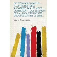 Dictionnaire-Manuel Illustre Des Idees Suggerees Par Les Mots, Contenant Tous Les Mots de La Langue Francaise Groupes D'Apres Le Sens...