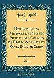 Historia de las Misiones de Fieles é Infieles del Colegio de Propaganda Fide de Santa Rosa de Ocopa, Vol. 1 (Classic Reprint)