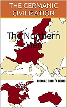 THE GERMANIC CIVILIZATION: The Northern Men (English Edition) par [BOBIC, Nicolae CHIRITA]