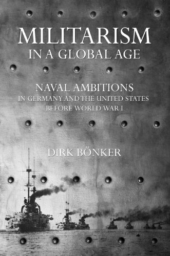 Militarism in a Global Age: Naval Ambitions in Germany and the United States before World War I (The United States in the World) (Naval Dirk)