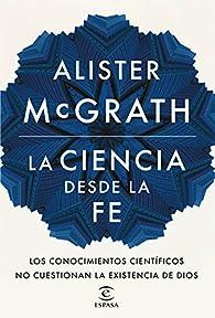 La ciencia desde la fe par Alister McGrath