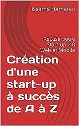 Création d'une start-up à succès de A à Z: Réussir votre Start-up 2.0 Web et Mobile (French Edition)
