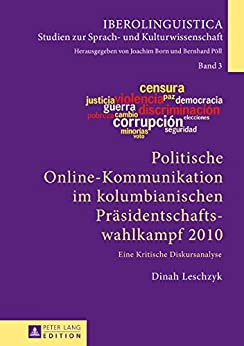 Politische Online-Kommunikation im kolumbianischen Praesidentschaftswahlkampf 2010: Eine Kritische Diskursanalyse (Iberolinguistica 3)