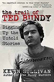 The Trail of Ted Bundy: Digging Up The Untold Stories by [Sullivan, Kevin]