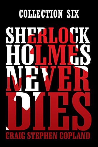 Sherlock Holmes Never Dies: Collection Six: New Sherlock Holmes Mysteries Boxed Sets (English Edition)