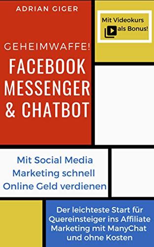 Geheimwaffe! Facebook Messenger & Chatbot: Mit Social Media Marketing  schnell Online Geld verdienen -  Der leichteste Start für Quereinsteiger ins Affiliate Marketing mit ManyChat und ohne Kosten
