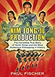 A Kim Jong-Il Production: The Incredible True Story of North Korea and the Most Audacious Kidnapping in History