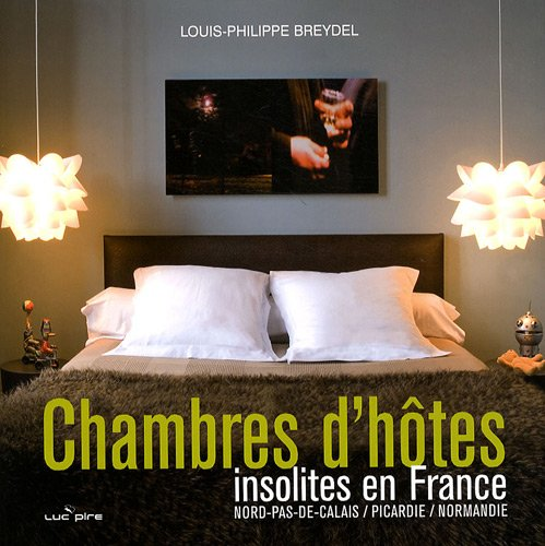 Chambres d'hôtes insolites en France : Nord-Pas-de-Calais, Picardie, Normandie par Louis-Philippe Breydel