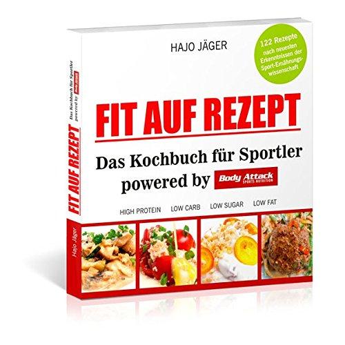 Fit auf Rezept: Das Kochbuch für Sportler powered by Body Attack Sports Nutrition