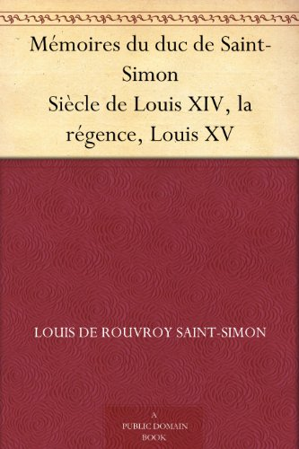 Mmoires du duc de Saint-Simon Sicle de Louis XIV, la rgence, Louis XV