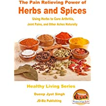 The Pain Relieving Power of Herbs and Spices - Using Herbs to Cure Arthritis, Joint Pains, and Other Aches Naturally (English Edition)