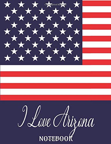 "I Love Arizona - Notebook: Composition/Exercise book, Notebook and Journal for All Ages, College Lined 150 pages 7.44"" x 9.69"" - I Love Arizona USA Flag Cover"