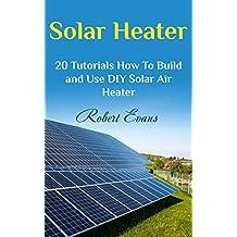 Solar Heater: 20 Tutorials How To Build and Use DIY Solar Air Heater (English Edition)