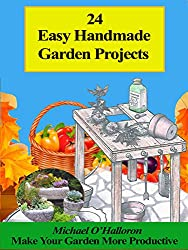 24 Easy Handmade Garden Projects: Make you and your garden more productive! (Black Gold Organic Gardening Series Book 6) (English Edition)