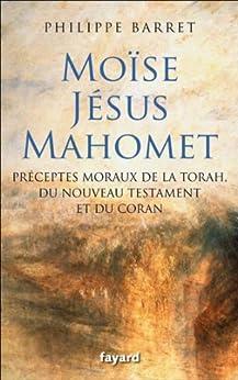 Moïse, Jésus, Mahomet : Préceptes moraux de la Torah, du Nouveau Testament et du Coran (Essais) par [Barret, Philippe]