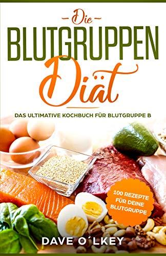 Die Blutgruppendiät: Das ultimative Kochbuch für Blutgruppe B mit 100 Rezepten für die Blutgruppendiät nach Adamo