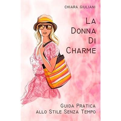 La Donna Di Charme (Ediz. A Colori): Guida Pratica Allo Stile Senza Tempo