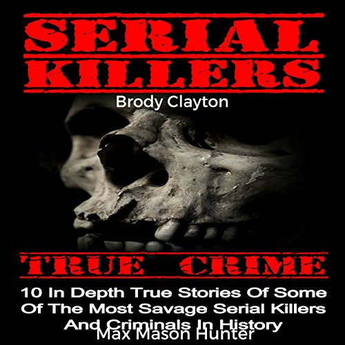 Serial Killers True Crime: 10 In-Depth True Stories of Some of the Most Savage Serial Killers and Criminals in History - Brody Clayton - Unabridged