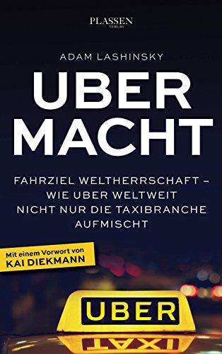 Ubermacht - Fahrziel Weltherrschaft – Wie Uber weltweit nicht nur die Taxibranche aufmischt