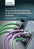 Kommunikationsnetze in der Automatisierungstechnik: Bussysteme, Kommunikation, Netzwerke und Sicherheit im industriellen Umfeld
