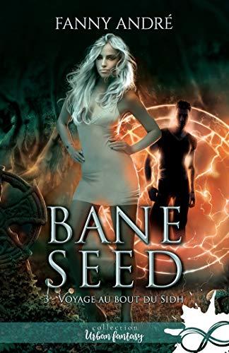 Voyage au bout du Sidh: Bane Seed, T3 par Fanny André