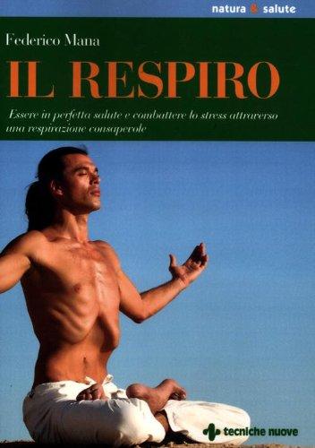 Il respiro. Essere in perfetta salute e combattere lo stress attraverso una respirazione consapevole