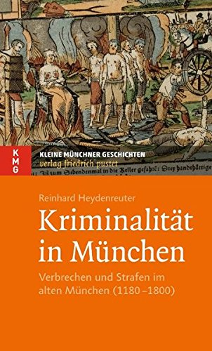 Kriminalität in München: Verbrechen und Strafen im alten München (1180–1800) (Kleine Münchner Geschichten)