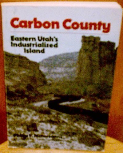 Carbon County, eastern Utah's industrialized island by Philip F. (editor) Notarianni (1981-01-01)