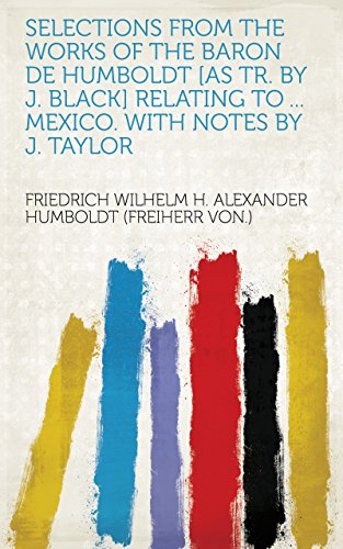 Selections from the works of the baron de Humboldt [as tr. by J. Black] relating to ... Mexico. With notes by J. Taylor (English Edition)