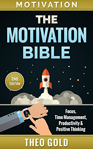 Motivation: The Motivation Bible: Focus, Time Management, Productivity & Positive Thinking (Motivational Self-Help, Self Discipline, Procrastination, Mental ... Willpower, Focus, Mindset) (English Edition)